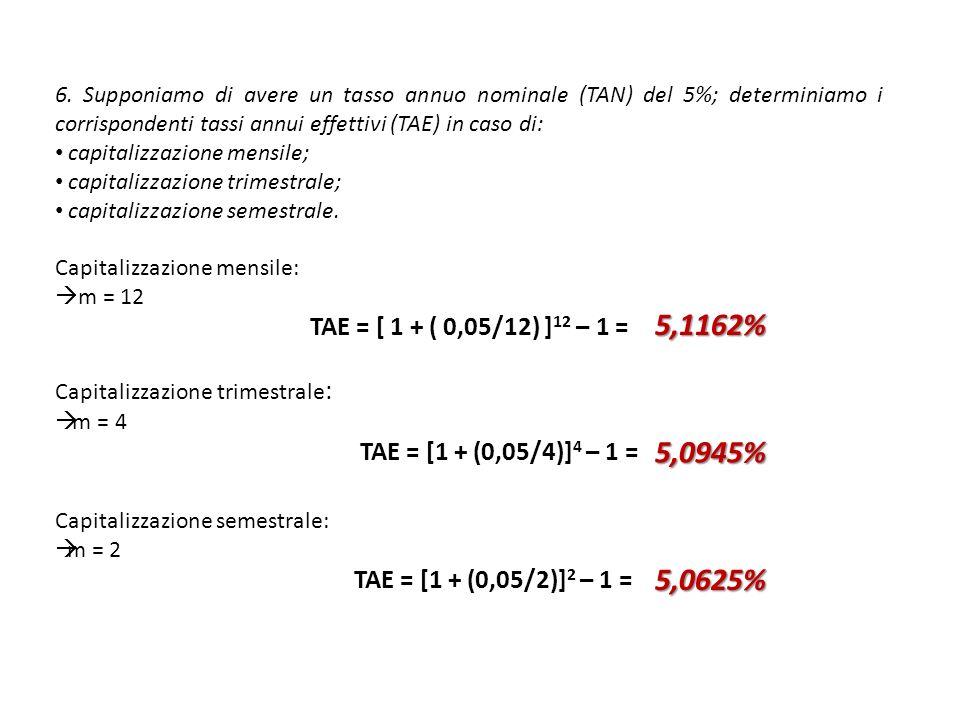 6. Supponiamo di avere un tasso annuo nominale (TAN) del 5%; determiniamo i corrispondenti tassi annui effettivi (TAE) in caso di: capitalizzazione me