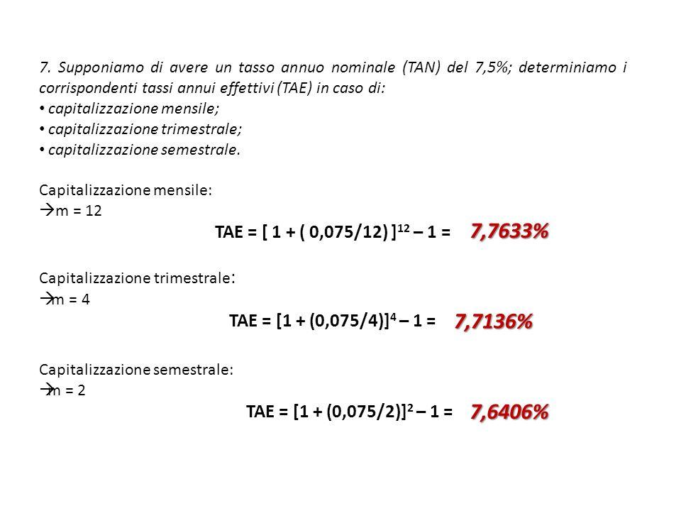 7. Supponiamo di avere un tasso annuo nominale (TAN) del 7,5%; determiniamo i corrispondenti tassi annui effettivi (TAE) in caso di: capitalizzazione
