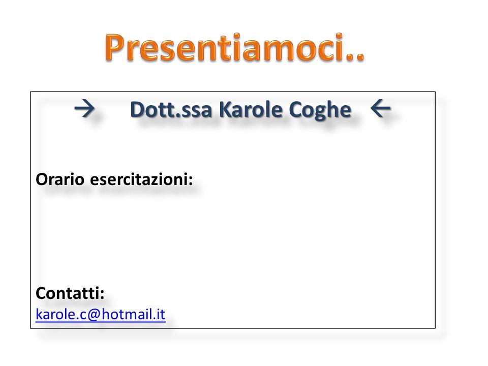 Dott.ssa Karole Coghe Dott.ssa Karole Coghe Orario esercitazioni: Contatti: karole.c@hotmail.it Dott.ssa Karole Coghe Dott.ssa Karole Coghe Orario ese