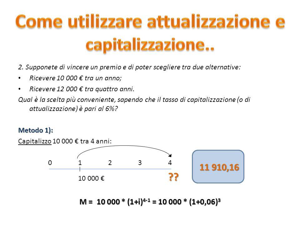 2. Supponete di vincere un premio e di poter scegliere tra due alternative: Ricevere 10 000 tra un anno; Ricevere 12 000 tra quattro anni. Qual è la s