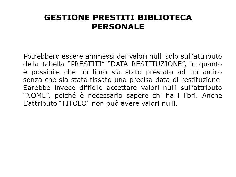 GESTIONE PRESTITI BIBLIOTECA PERSONALE Potrebbero essere ammessi dei valori nulli solo sullattributo della tabella PRESTITI DATA RESTITUZIONE, in quan
