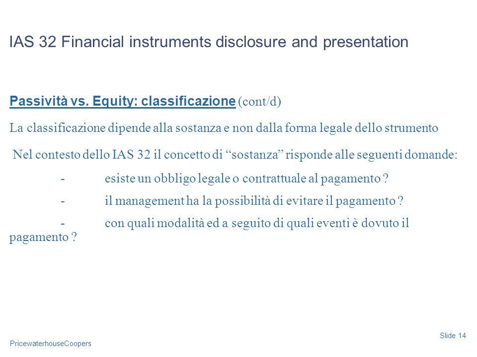 PricewaterhouseCoopers Passività vs. Equity: classificazione (cont/d) La classificazione dipende alla sostanza e non dalla forma legale dello strument