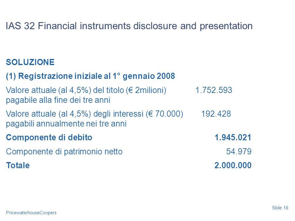 PricewaterhouseCoopers SOLUZIONE (1) Registrazione iniziale al 1° gennaio 2008 Valore attuale (al 4,5%) del titolo ( 2milioni) 1.752.593 pagabile alla