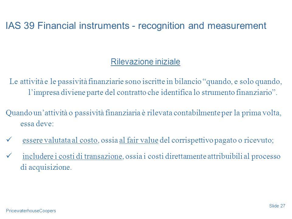 PricewaterhouseCoopers Rilevazione iniziale Le attività e le passività finanziarie sono iscritte in bilancio quando, e solo quando, limpresa diviene p