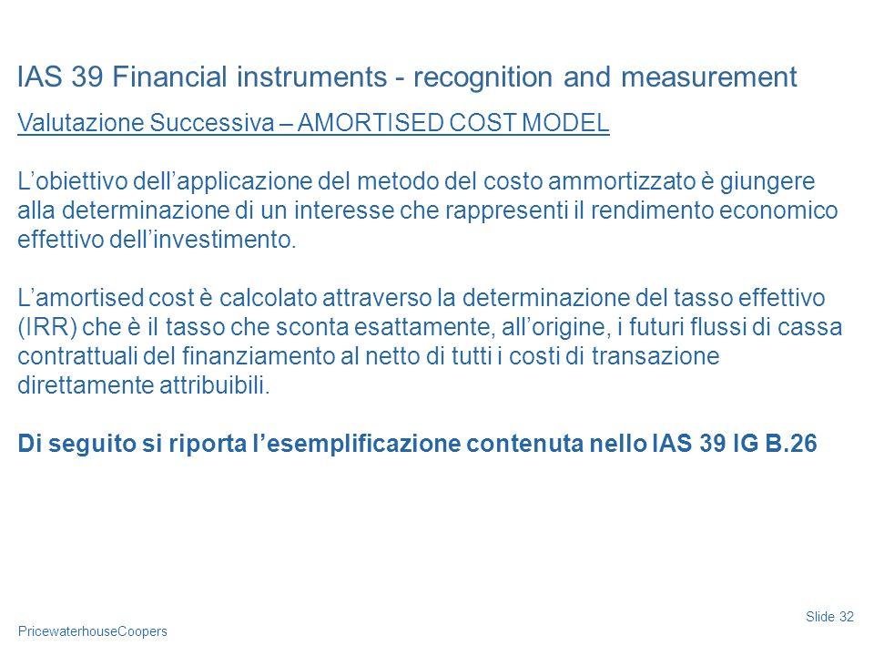 PricewaterhouseCoopers Valutazione Successiva – AMORTISED COST MODEL Lobiettivo dellapplicazione del metodo del costo ammortizzato è giungere alla det