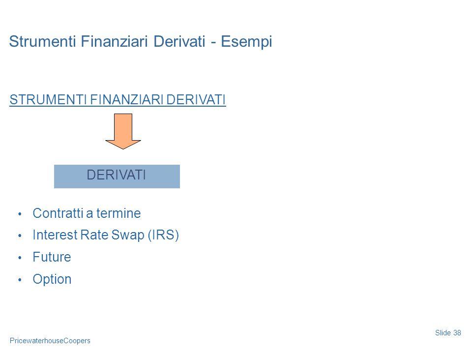 PricewaterhouseCoopers Strumenti Finanziari Derivati - Esempi Slide 38 STRUMENTI FINANZIARI DERIVATI Contratti a termine Interest Rate Swap (IRS) Futu
