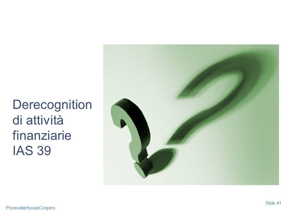 PricewaterhouseCoopers Slide 41 Derecognition di attività finanziarie IAS 39