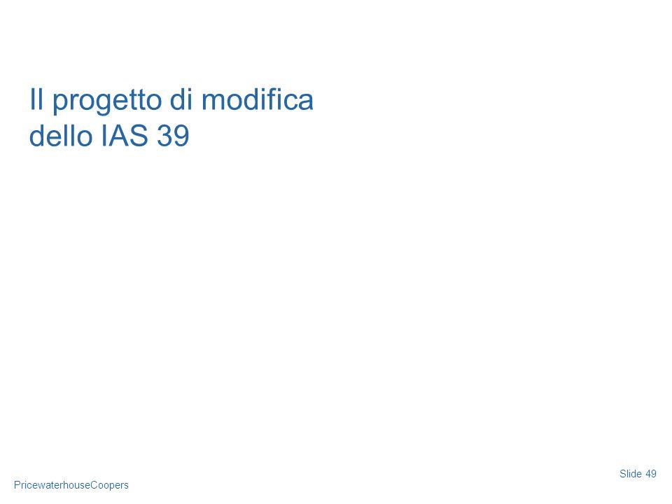 PricewaterhouseCoopers Slide 49 Il progetto di modifica dello IAS 39