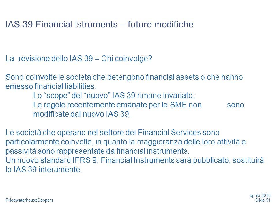 PricewaterhouseCoopers La revisione dello IAS 39 – Chi coinvolge? Sono coinvolte le società che detengono financial assets o che hanno emesso financia
