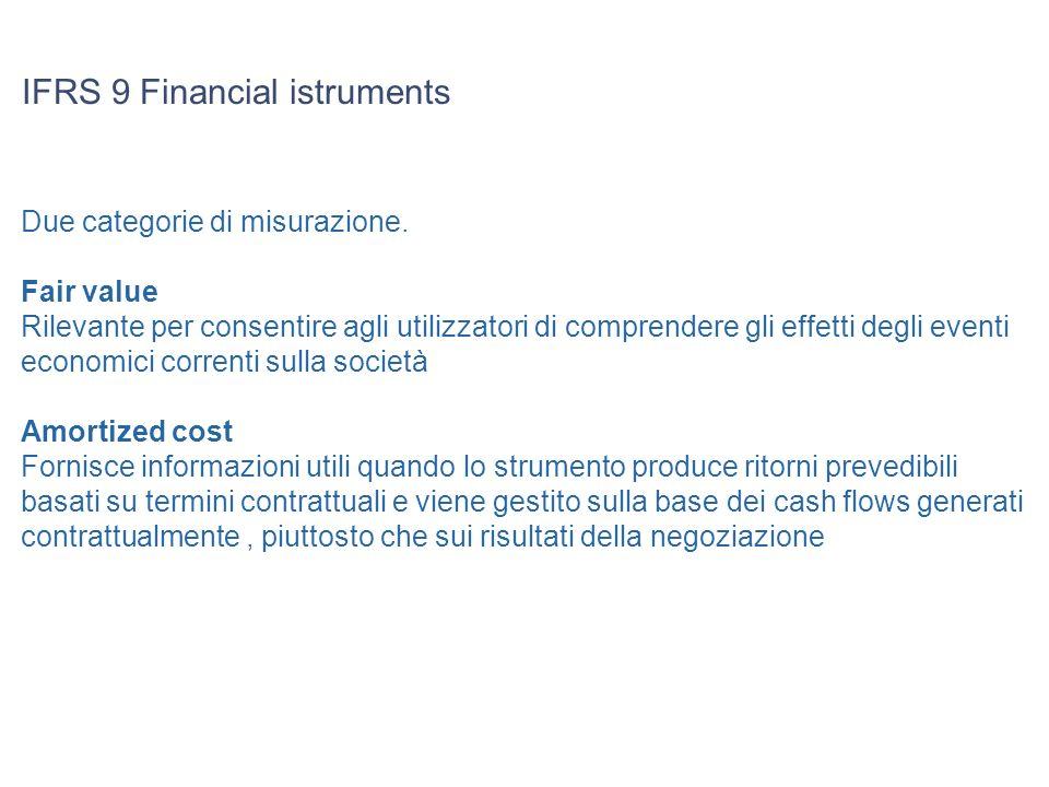 IFRS 9 Financial istruments Due categorie di misurazione. Fair value Rilevante per consentire agli utilizzatori di comprendere gli effetti degli event