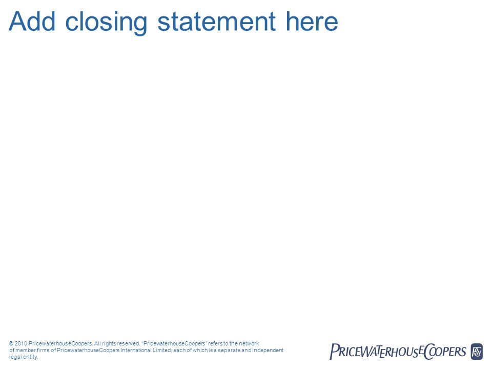 Add closing statement here © 2010 PricewaterhouseCoopers. All rights reserved. PricewaterhouseCoopers refers to the network of member firms of Pricewa