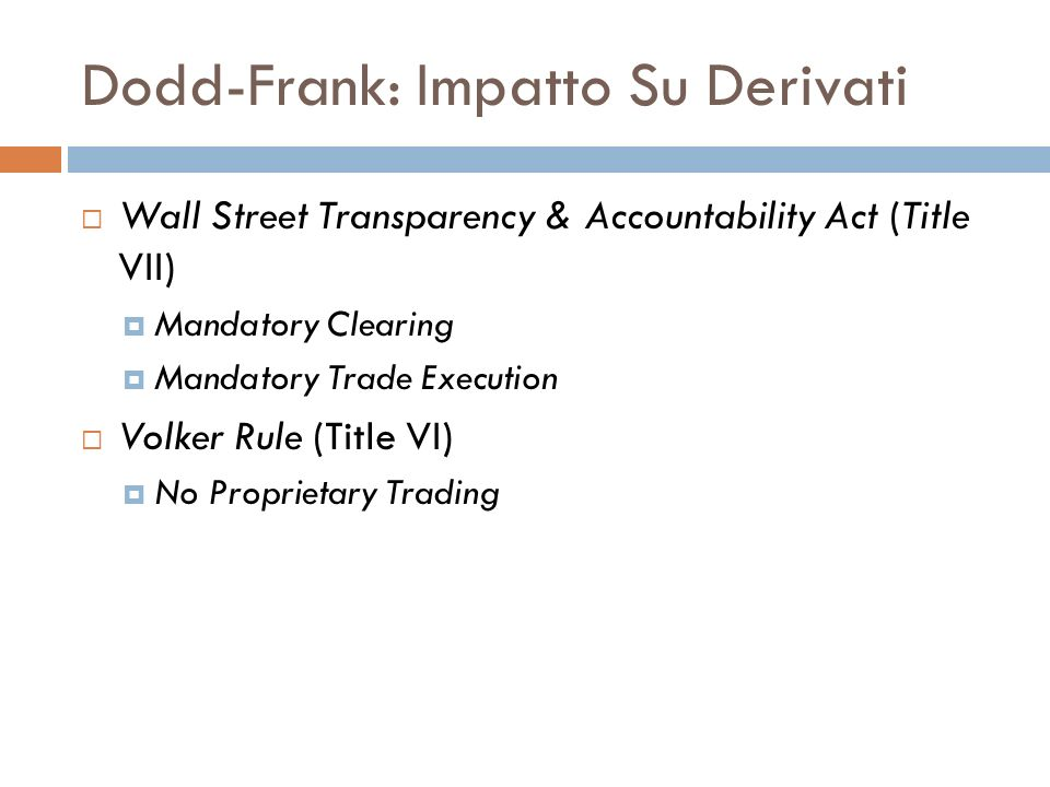 Dodd-Frank: Impatto Su Derivati Wall Street Transparency & Accountability Act (Title VII) Mandatory Clearing Mandatory Trade Execution Volker Rule (Ti