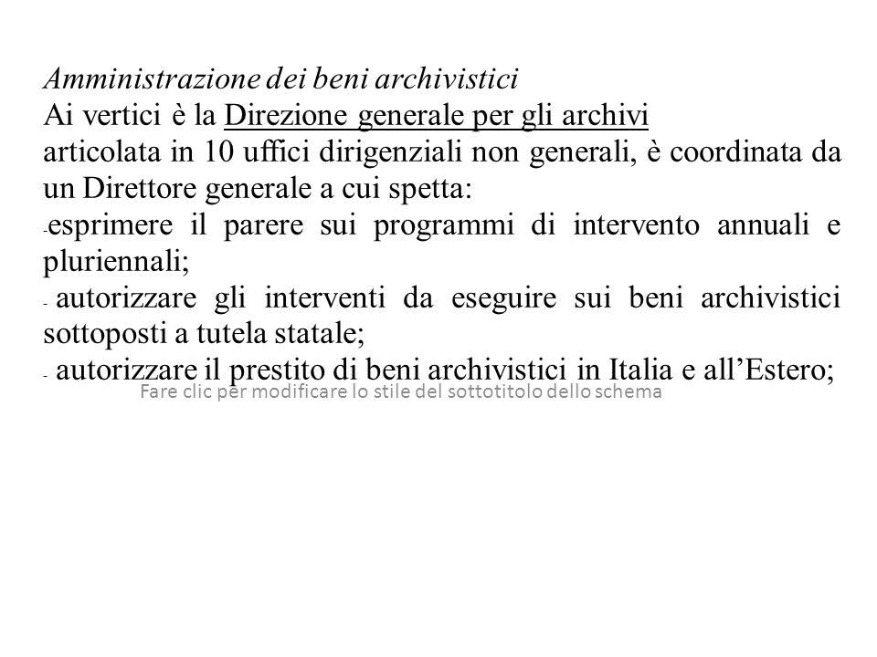 Fare clic per modificare lo stile del sottotitolo dello schema Amministrazione dei beni archivistici Ai vertici è la Direzione generale per gli archivi articolata in 10 uffici dirigenziali non generali, è coordinata da un Direttore generale a cui spetta: - esprimere il parere sui programmi di intervento annuali e pluriennali; - autorizzare gli interventi da eseguire sui beni archivistici sottoposti a tutela statale; - autorizzare il prestito di beni archivistici in Italia e allEstero;