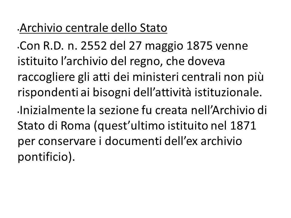 Archivio centrale dello Stato Con R.D. n. 2552 del 27 maggio 1875 venne istituito larchivio del regno, che doveva raccogliere gli atti dei ministeri c