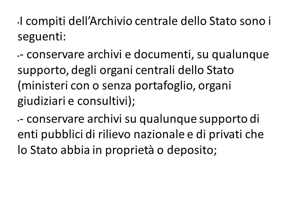 I compiti dellArchivio centrale dello Stato sono i seguenti: - conservare archivi e documenti, su qualunque supporto, degli organi centrali dello Stat