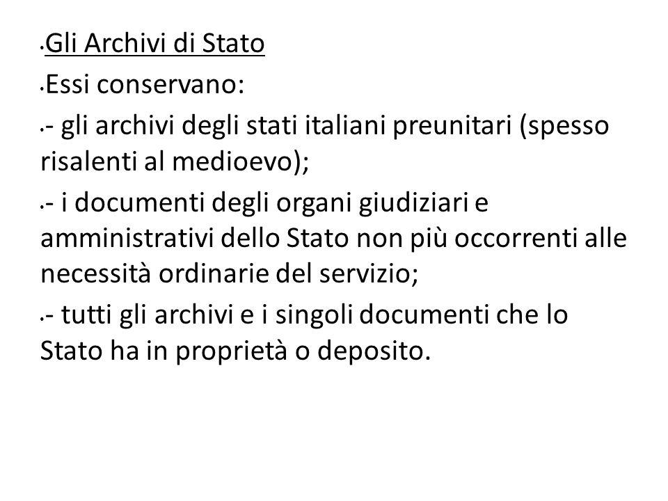 Gli Archivi di Stato Essi conservano: - gli archivi degli stati italiani preunitari (spesso risalenti al medioevo); - i documenti degli organi giudizi