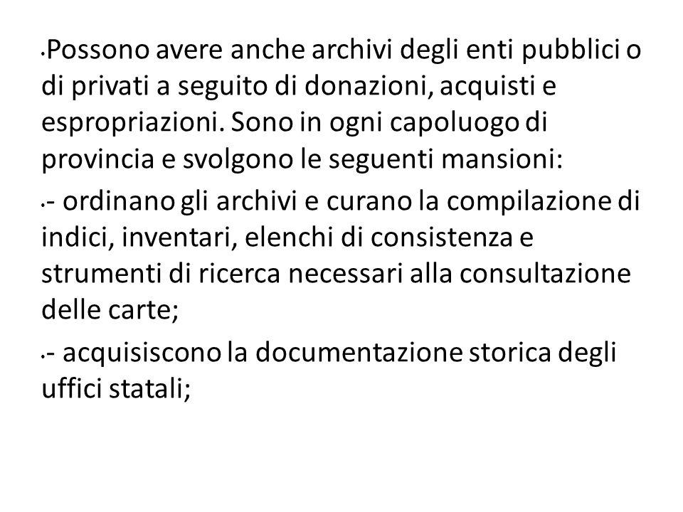 Possono avere anche archivi degli enti pubblici o di privati a seguito di donazioni, acquisti e espropriazioni. Sono in ogni capoluogo di provincia e