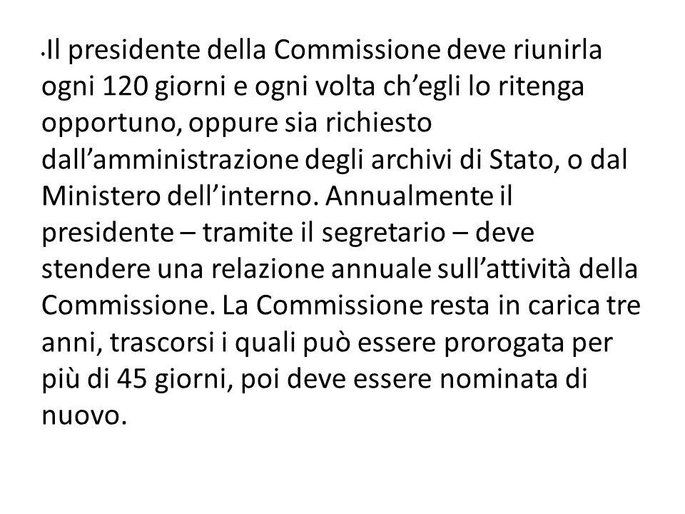 Il presidente della Commissione deve riunirla ogni 120 giorni e ogni volta chegli lo ritenga opportuno, oppure sia richiesto dallamministrazione degli archivi di Stato, o dal Ministero dellinterno.