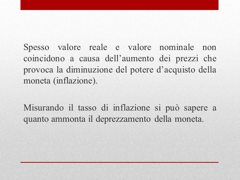 Spesso valore reale e valore nominale non coincidono a causa dellaumento dei prezzi che provoca la diminuzione del potere dacquisto della moneta (infl