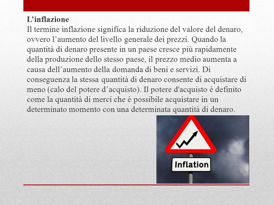 Linflazione Il termine inflazione significa la riduzione del valore del denaro, ovvero laumento del livello generale dei prezzi. Quando la quantità di