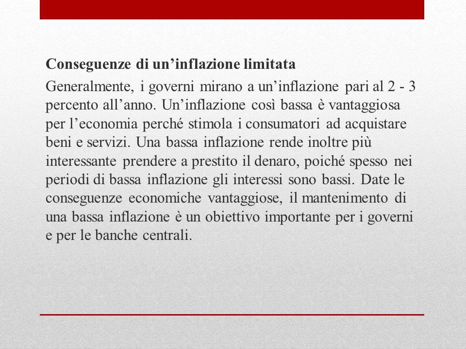 Conseguenze di uninflazione limitata Generalmente, i governi mirano a uninflazione pari al 2 - 3 percento allanno. Uninflazione così bassa è vantaggio