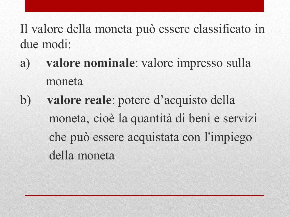 Il valore della moneta può essere classificato in due modi: a) valore nominale: valore impresso sulla moneta b) valore reale: potere dacquisto della m
