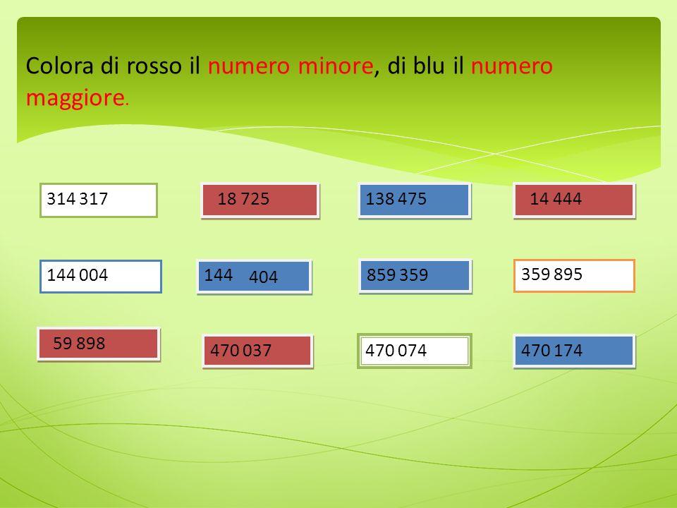 314 317 18 725 138 475 144 859 359 144 004 14 444 359 895 59 898 470 037 470 074 470 174 Colora di rosso il numero minore, di blu il numero maggiore.