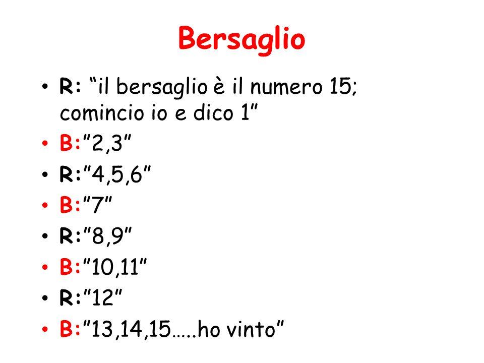 Bersaglio R: il bersaglio è il numero 15; comincio io e dico 1 B:2,3 R:4,5,6 B:7 R:8,9 B:10,11 R:12 B:13,14,15…..ho vinto