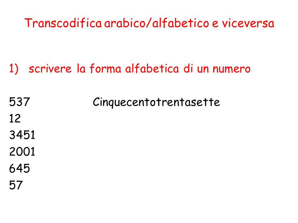 Transcodifica arabico/alfabetico e viceversa 1)scrivere la forma alfabetica di un numero 537 Cinquecentotrentasette 12 3451 2001 645 57