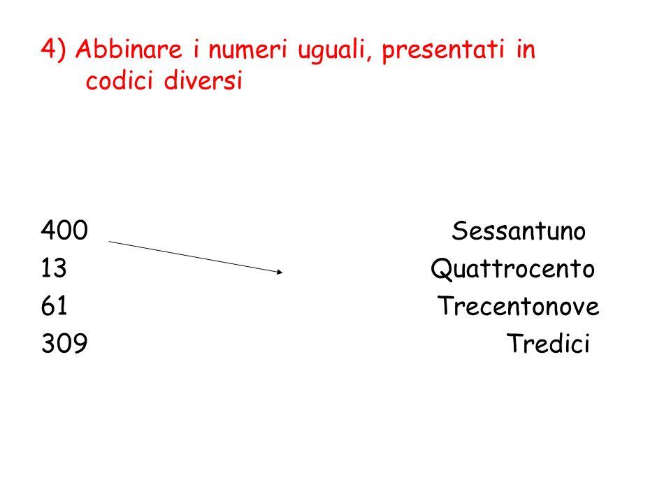 4) Abbinare i numeri uguali, presentati in codici diversi 400 Sessantuno 13 Quattrocento 61 Trecentonove 309 Tredici
