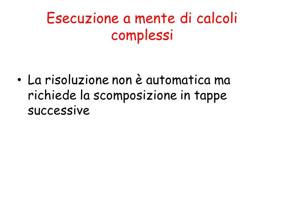 Esecuzione a mente di calcoli complessi La risoluzione non è automatica ma richiede la scomposizione in tappe successive