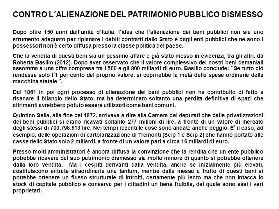 CONTRO LALIENAZIONE DEL PATRIMONIO PUBBLICO DISMESSO Dopo oltre 150 anni dallunità dItalia, lidea che lalienazione dei beni pubblici non sia uno strum