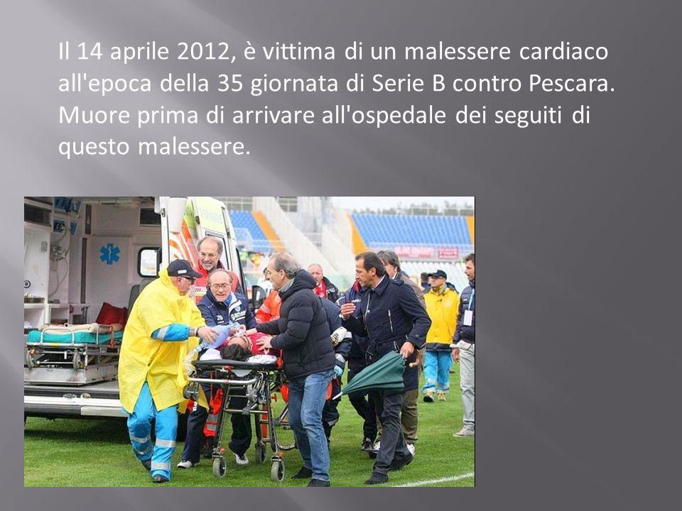 Il 14 aprile 2012, è vittima di un malessere cardiaco all'epoca della 35 giornata di Serie B contro Pescara. Muore prima di arrivare all'ospedale dei