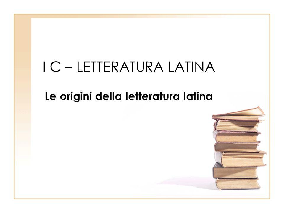 I C – LETTERATURA LATINA Le origini della letteratura latina