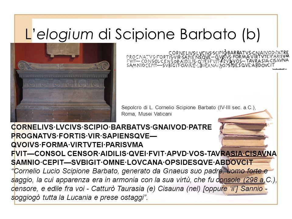 Lelogium di Scipione Barbato (b) CORNELIVS·LVCIVS·SCIPIO·BARBATVS·GNAIVOD·PATRE PROGNATVS·FORTIS·VIR·SAPIENSQVE QVOIVS·FORMA·VIRTVTEI·PARISVMA FVITCONSOL CENSOR·AIDILIS·QVEI·FVIT·APVD·VOS-TAVRASIA·CISAVNA SAMNIO·CEPITSVBIGIT·OMNE·LOVCANA·OPSIDESQVE·ABDOVCIT Cornelio Lucio Scipione Barbato, generato da Gnaeus suo padre, uomo forte e saggio, la cui apparenza era in armonia con la sua virtù, che fu console (298 a.C.), censore, e edile fra voi - Catturò Taurasia (e) Cisauna (nel) [oppure il] Sannio - soggiogò tutta la Lucania e prese ostaggi.
