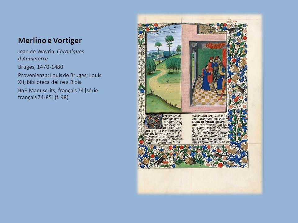 Merlino e Vortiger Jean de Wavrin, Chroniques d Angleterre Bruges, 1470-1480 Provenienza: Louis de Bruges; Louis XII; biblioteca del re a Blois BnF, Manuscrits, français 74 [série français 74-85] (f.