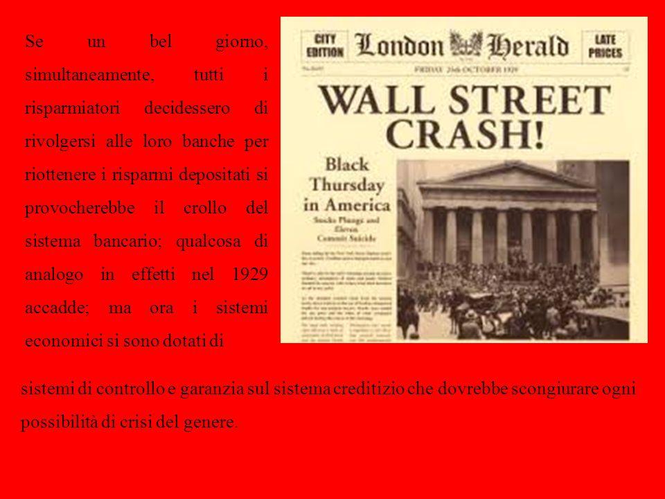 Se un bel giorno, simultaneamente, tutti i risparmiatori decidessero di rivolgersi alle loro banche per riottenere i risparmi depositati si provocherebbe il crollo del sistema bancario; qualcosa di analogo in effetti nel 1929 accadde; ma ora i sistemi economici si sono dotati di sistemi di controllo e garanzia sul sistema creditizio che dovrebbe scongiurare ogni possibilità di crisi del genere.