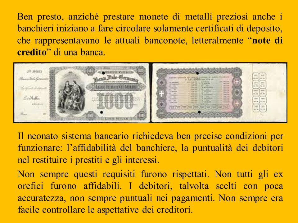 Ben presto, anziché prestare monete di metalli preziosi anche i banchieri iniziano a fare circolare solamente certificati di deposito, che rappresentavano le attuali banconote, letteralmente note di credito di una banca.