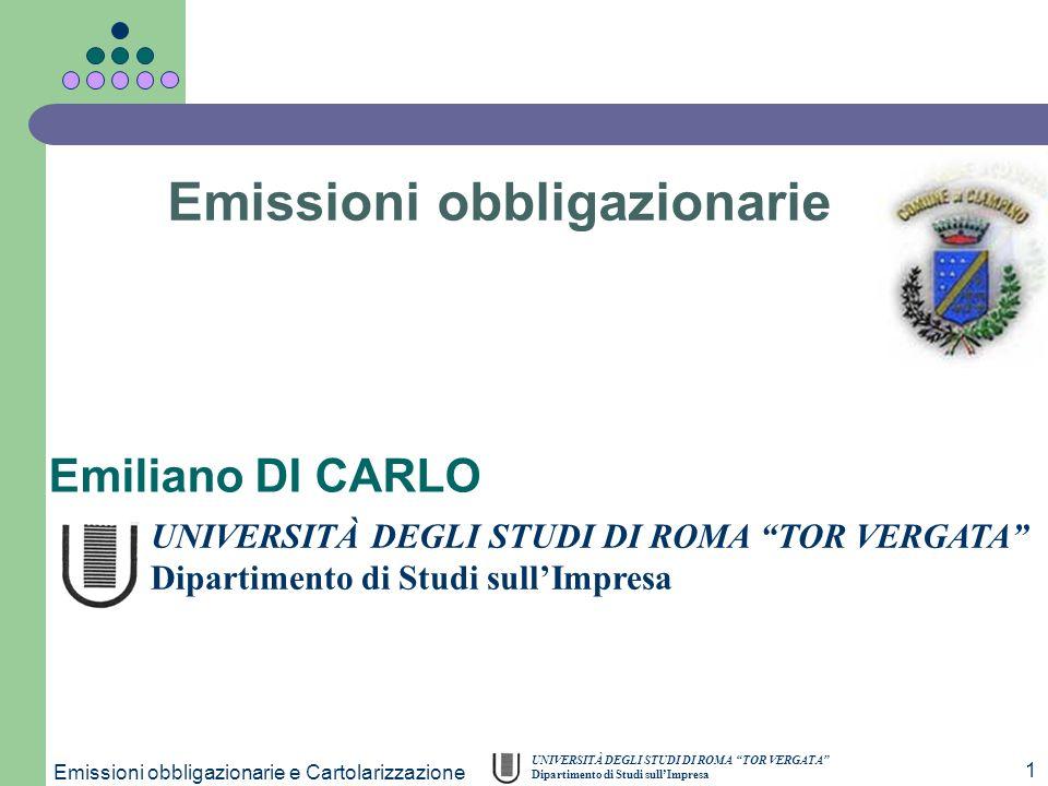 UNIVERSITÀ DEGLI STUDI DI ROMA TOR VERGATA Dipartimento di Studi sullImpresa Emissioni obbligazionarie e Cartolarizzazione 1 Emiliano DI CARLO Emissio