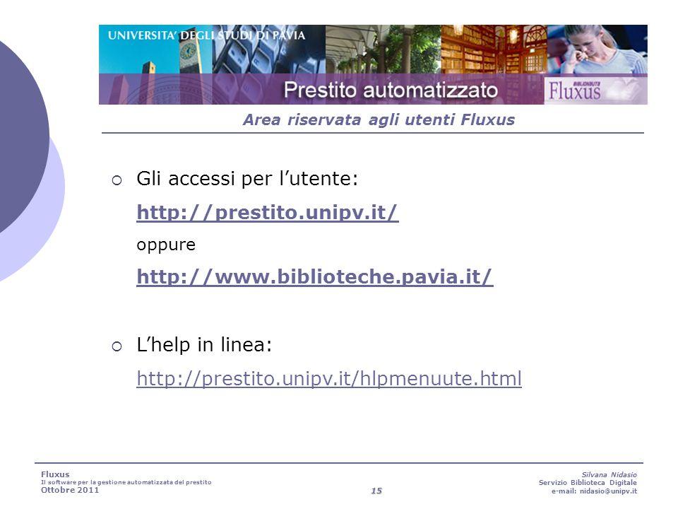 15 Silvana Nidasio Servizio Biblioteca Digitale e-mail: nidasio@unipv.it Area riservata agli utenti Fluxus Fluxus Il software per la gestione automatizzata del prestito Ottobre 2011 Gli accessi per lutente: http://prestito.unipv.it/ oppure http://www.biblioteche.pavia.it/ http://prestito.unipv.it/ http://www.biblioteche.pavia.it/ Lhelp in linea: http://prestito.unipv.it/hlpmenuute.html http://prestito.unipv.it/hlpmenuute.html