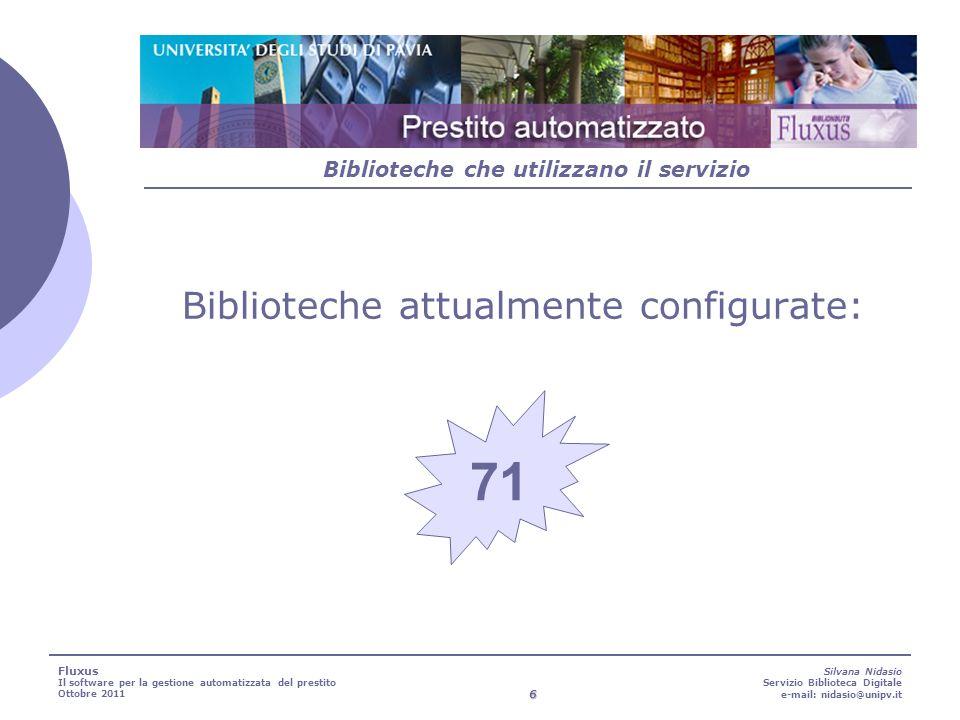 6 Silvana Nidasio Servizio Biblioteca Digitale e-mail: nidasio@unipv.it Biblioteche che utilizzano il servizio 71 Fluxus Il software per la gestione automatizzata del prestito Ottobre 2011 Biblioteche attualmente configurate:
