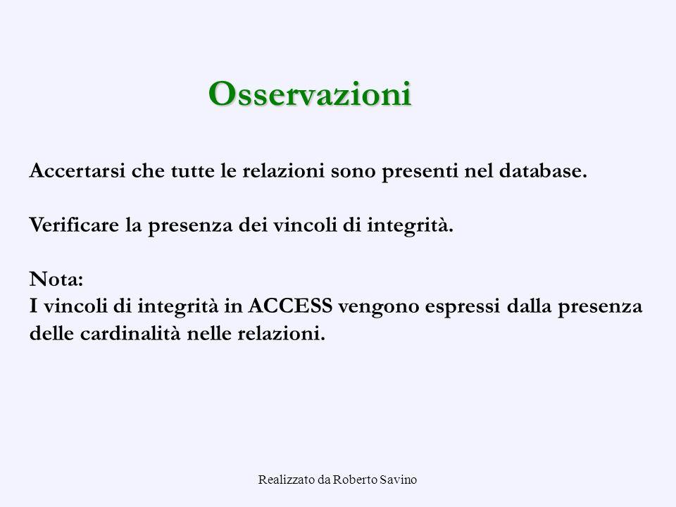 Realizzato da Roberto Savino Osservazioni Accertarsi che tutte le relazioni sono presenti nel database. Verificare la presenza dei vincoli di integrit