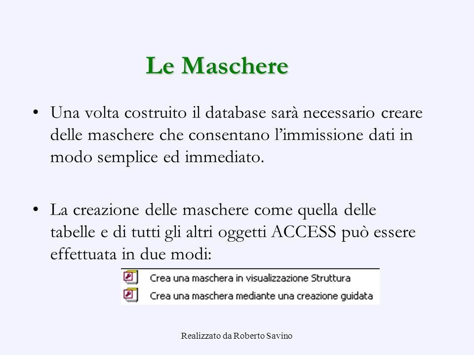 Realizzato da Roberto Savino Le Maschere Una volta costruito il database sarà necessario creare delle maschere che consentano limmissione dati in modo