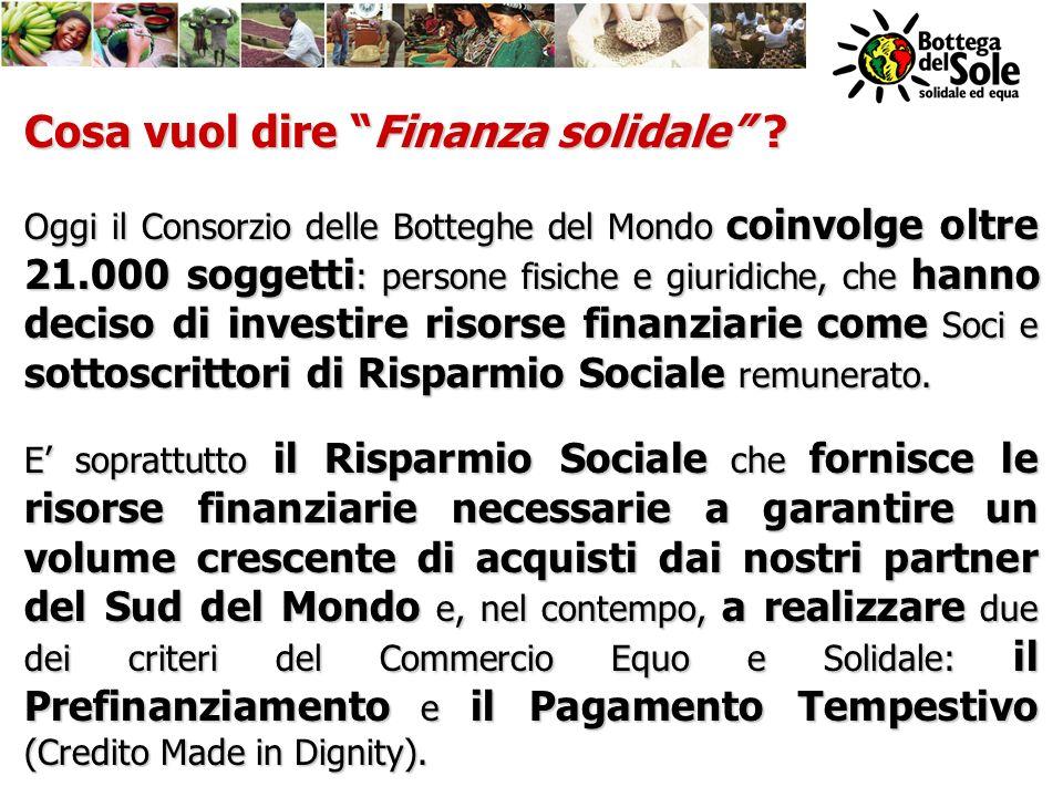 Cosa vuol dire Finanza solidale ? Oggi il Consorzio delle Botteghe del Mondo coinvolge oltre 21.000 soggetti : persone fisiche e giuridiche, che hanno