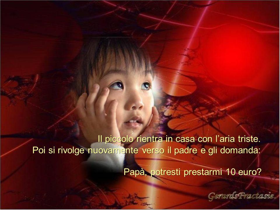 Il piccolo rientra in casa con laria triste. Poi si rivolge nuovamente verso il padre e gli domanda: Papà, potresti prestarmi 10 euro?