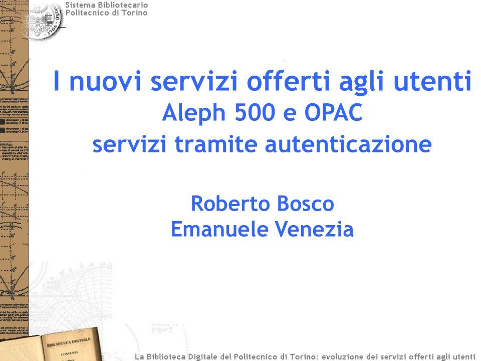 I nuovi servizi offerti agli utenti Aleph 500 e OPAC servizi tramite autenticazione Roberto Bosco Emanuele Venezia
