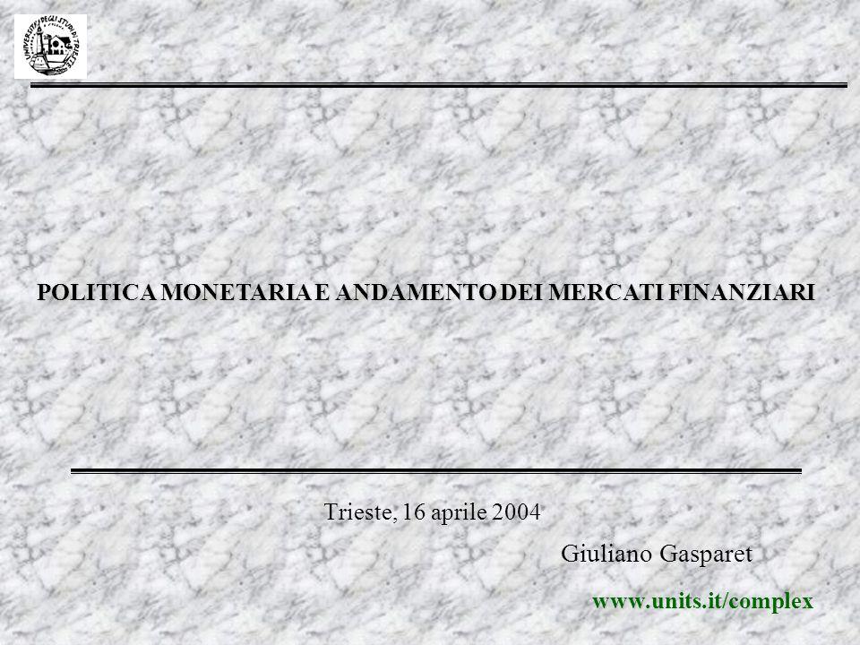 Trieste, 16 aprile 2004 POLITICA MONETARIA E ANDAMENTO DEI MERCATI FINANZIARI Giuliano Gasparet www www.units.it/complex