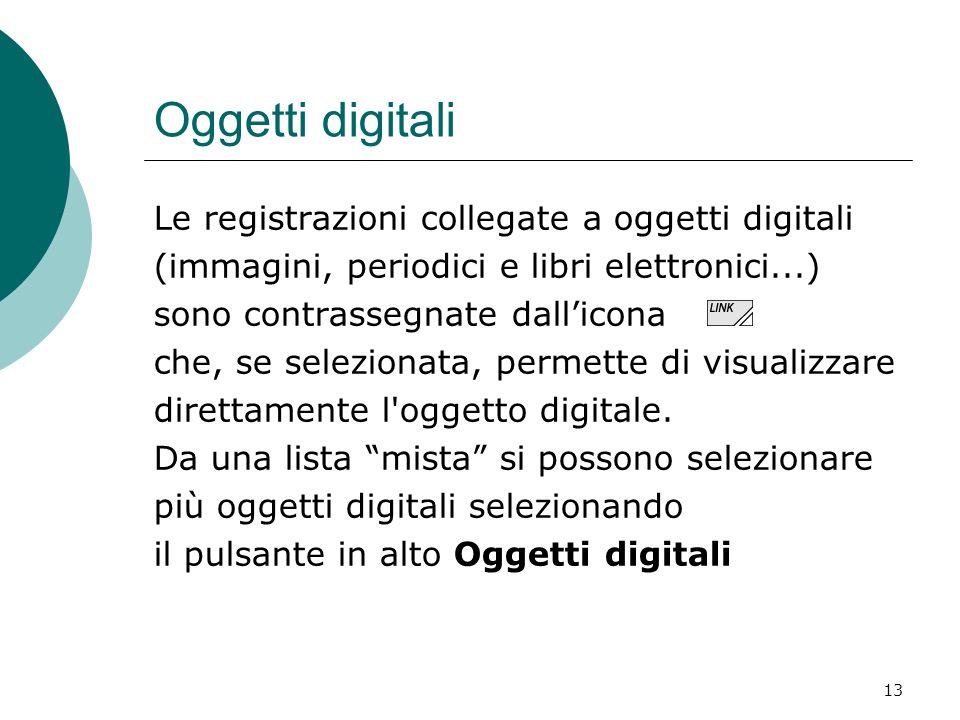 13 Oggetti digitali Le registrazioni collegate a oggetti digitali (immagini, periodici e libri elettronici...) sono contrassegnate dallicona che, se s