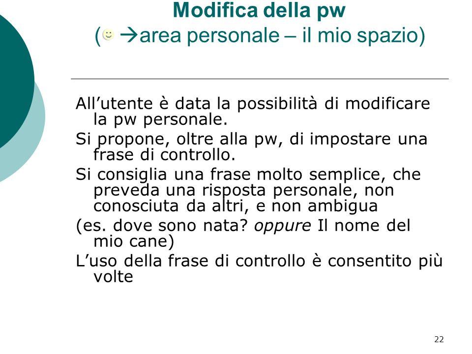 22 Modifica della pw ( area personale – il mio spazio) Allutente è data la possibilità di modificare la pw personale. Si propone, oltre alla pw, di im