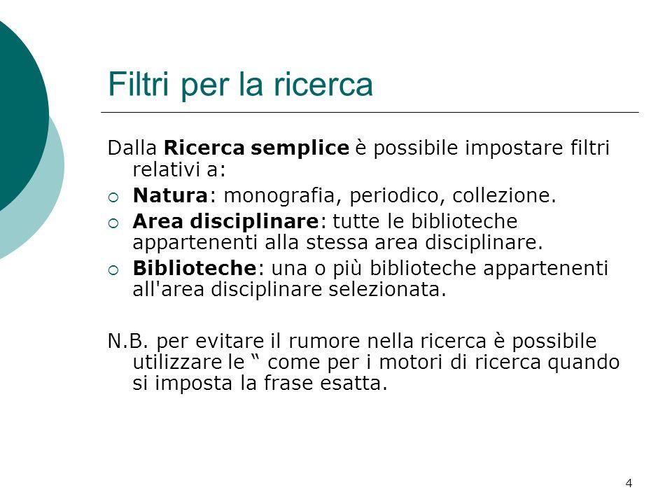 4 Filtri per la ricerca Dalla Ricerca semplice è possibile impostare filtri relativi a: Natura: monografia, periodico, collezione. Area disciplinare:
